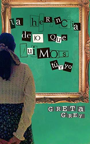 La herencia de lo que fuimos tú y yo de Greta Grey