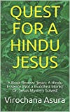 QUEST FOR A HINDU JESUS: A Book Review: 'Jesus: A Hindu Essence (Not a Buddhist Monk)' Or, 'Jesus Mystery Solved'