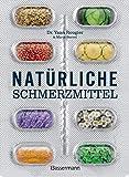 Natürliche Schmerzmittel. Umfassende Hilfe. Von Arthritis bis Zahnschmerzen: Mit Anleitungen für Salben, Umschläge, schmerzlindernder Diäten und...