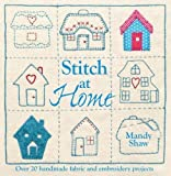 Stitch At Home: Over 20 Handmade Fabric and Embroidery Projects: Make Your House a Home with Over 20 Handmade Projects