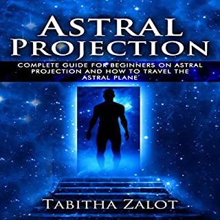 Astral Projection: The Complete Guide for Beginners on Astral Projection and How to Travel the Astral Plane cover art