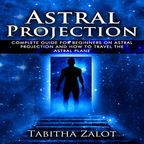 Astral Projection: The Complete Guide for Beginners on Astral Projection and How to Travel the Astral Plane audiobook cover art