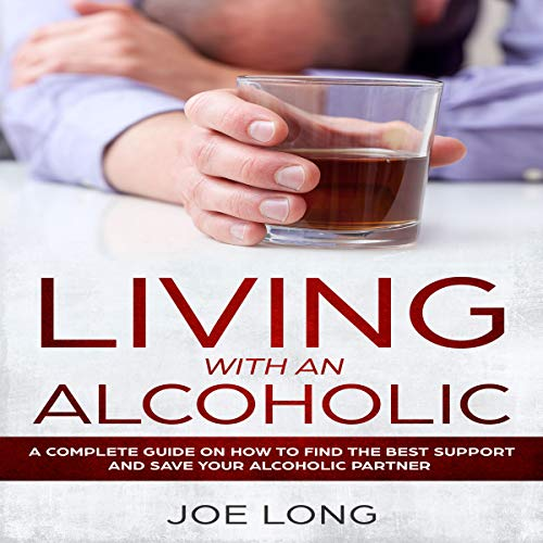 Living with an Alcoholic: A Complete Guide on How to Find the Best Support and Save Your Alcoholic Partner audiobook cover art