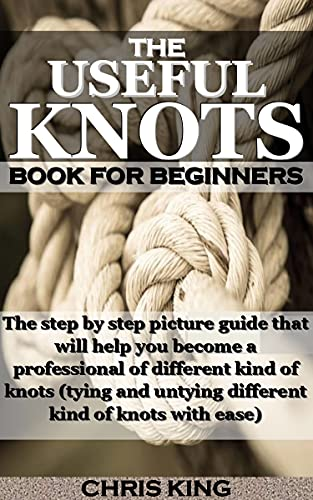 THE USEFUL KNOTS BOOK FOR BEGINNERS: The step by step picture guide that will help you become a professional of different kind of knots (tying and untying different kind of knots with ease) by [CHRIS  KING]