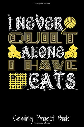 I Never Quilt Alone I Have Cats Sewing Project Book: Funny Cat Lover Quilters Gift - Funny Quilting Sewing Project Log Book - Gift For Quilters & ... Projects -Sewing Journal for Sewing Lovers