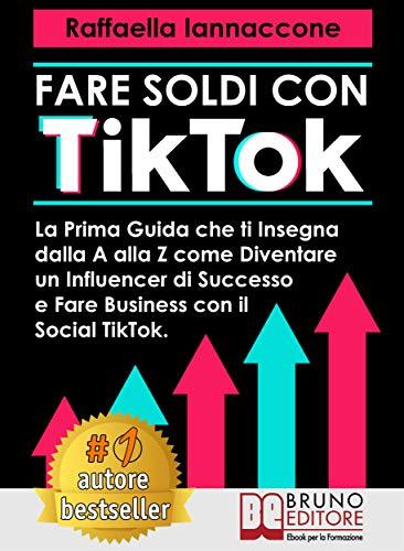 Fare Soldi Con TikTok: La Prima Guida Che Ti Insegna Dalla A alla Z Come Diventare Influencer Di Successo e Fare Business Con Il Social Tik Tok