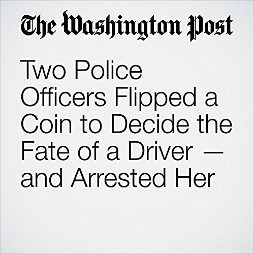 Two Police Officers Flipped a Coin to Decide the Fate of a Driver — and Arrested Her copertina