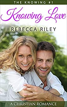 Knowing Love: A Christian Romance (The Knowing Series Book 1) by [Rebecca Riley]