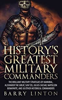 History's Greatest Military Commanders: The Brilliant Military Strategies Of Hannibal, Alexander The Great, Sun Tzu, Juliu...