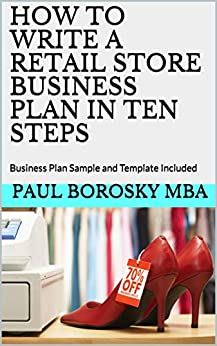 How to Write a Retail Store Business Plan in Ten Steps: Business Plan Sample and Template Included by [Paul Borosky MBA]