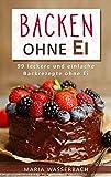 Backen ohne Ei: 99 leckere und einfache Backrezepte ohne Ei (Kuchen und Torten, Backwaren, Kekse, Herzhaftes, Süßes, Desserts, Nachspeisen, Nahrungsmittelunverträglichkeit, Allergie)
