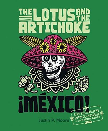 The Lotus and the Artichoke - Mexico!: Eine kulinarische Entdeckungsreise mit über 60 veganen Rezepten (Edition Kochen ohne Knochen)