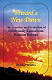 Toward a New Dawn: The Creation and Evolution of Spiritually Conscious Human Beings (English Edition)