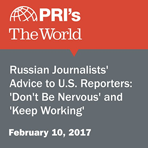 Russian Journalists' Advice to U.S. Reporters: 'Don't Be Nervous' and 'Keep Working' audiobook cover art