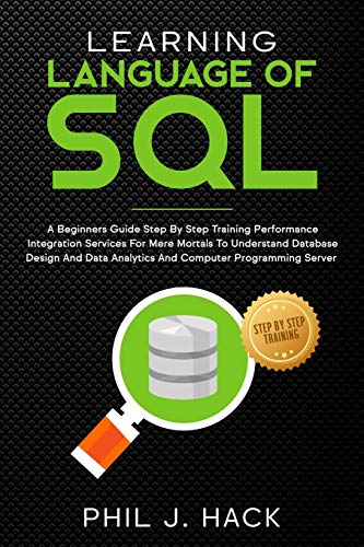 Learning Language Of SQL: A Beginners Guide Step By Step Training Performance Integration Services For Mere Mortals To Understand Database Design And Data Analytics And Computer Programming Server