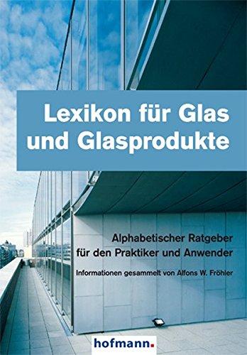 Lexikon für Glas und Glasprodukte: Alphabetischer Ratgeber für den Praktiker und Anwender