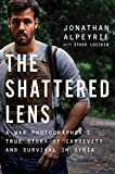 The Shattered Lens: A War Photographer's True Story of Captivity and Survival in Syria