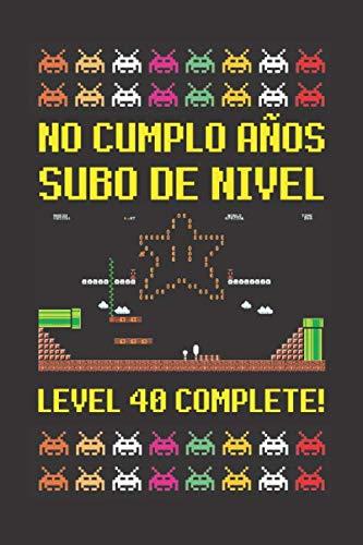 NO CUMPLO AÑOS SUBO DE NIVEL LEVEL 40 COMPLETE!: CUADERNO DE CUMPLEAÑOS. CUADERNO DE NOTAS O APUNTES, DIARIO O AGENDA. REGALO ORIGINAL Y CREATIVO.