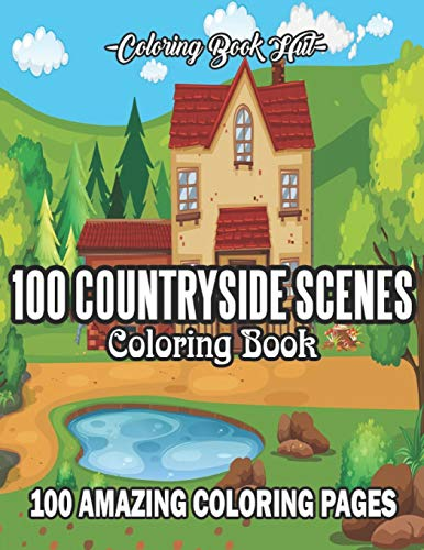 100 Countryside Scenes Coloring Book: An Adult Coloring Book Featuring 100 Amazing Countryside Coloring Pages with Beautiful Flowers, Cute Farm ... Scenes and Relaxing Countryside Landscapes