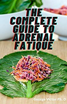 The Complete Guide To Adrenal Fatique  Diets That Will Help To Fight Fatique and & Reduce Stress
