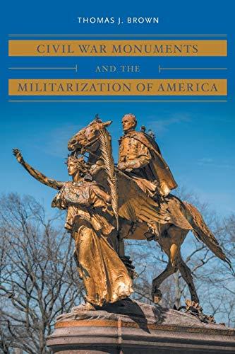 Civil War Monuments and the Militarization of America (Civil War America)