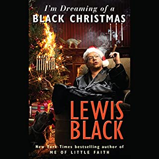I'm Dreaming of a Black Christmas                   By:                                                                                                                                 Lewis Black                               Narrated by:                                                                                                                                 Lewis Black                      Length: 4 hrs and 56 mins     246 ratings     Overall 4.0