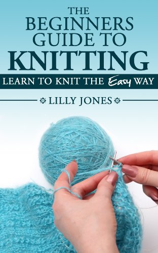 The Beginners Guide to Knitting: Learn How To Knit The Easy Way by [Lilly Jones]