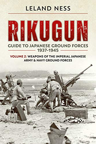Rikugun: Guide to Japanese Ground Forces 1937-1945: Volume 2: Weapons of the Imperial Japanese Army & Navy Ground Forces