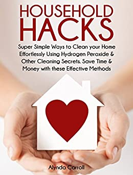 HOUSEHOLD HACKS: Super Simple Ways to Clean Your Home Effortlessly Using Hydrogen Peroxide and Other Cleaning Secrets. Save Time and Money with these Effective ... (Life Hacks for