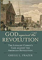God against the Revolution: The Loyalist Clergy's Case against the American Revolution (American Political Thought)