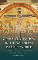 Cross Veneration in the Medieval Islamic World: Christian Identity and Practice Under Muslim Rule (Early and Medieval Islamic World)