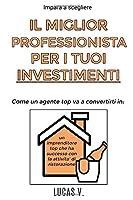 Impara a scegliere IL MIGLIOR PROFESSIONISTA PER I TUOI INVESTIMENTI. Come un agente TOP va a convertirti in un imprenditore TOP che ha successo con la ATTIVITÀ DI RISTORAZIONE (Il Mondo Immobiliare E I Suoi Segreti)