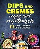 Dips und Cremes - vegan und vegetarisch: 111 schmackhafte Dips und Cremes (vegane und vegetarische Dips und Cremes 2)