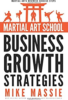 Martial Art School Business Growth Strategies: A Practical Guide To Growing A Profitable Dojo (Martial Arts Business Success Steps) (Volume 12)