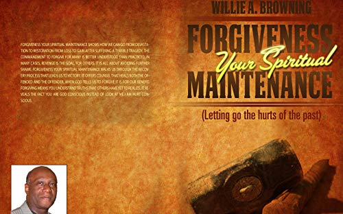 Forgiveness Your Spiritual Maintenance: Letting Go The Hurts Of The Past
