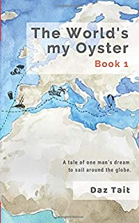 The World's my Oyster - Book 1: A tale of one man's dream to sail around the globe. (The World's my Oyster Trilogy)