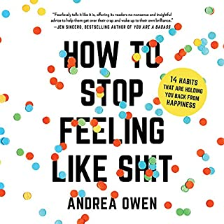 How to Stop Feeling Like Sh*t     14 Habits That Are Holding You Back from Happiness              By:                                                                                                                                 Andrea Owen                               Narrated by:                                                                                                                                 Andrea Owen                      Length: 6 hrs     1,188 ratings     Overall 4.5