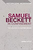 Samuel Beckett in Confinement: The Politics of Closed Space (Historicizing Modernism)