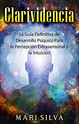 Clarividencia: La guía definitiva de desarrollo psíquico para la percepción extrasensorial y la intuición (Spanish Edition)