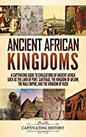 Ancient African Kingdoms: A Captivating Guide to Civilizations of Ancient Africa Such as the Land of Punt, Carthage, the Kingdom of Aksum, the Mali Empire, and the Kingdom of Kush