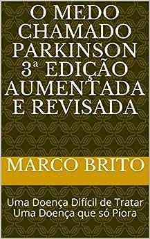 O Medo Chamado Parkinson 3ª edição aumentada e revisada: Uma Doença Difícil de Tratar Uma Doença que só Piora (Portuguese Edition) by [Marco Brito]