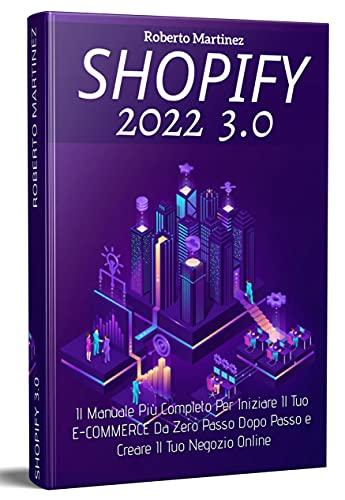 Shopify 3.0; Il Manuale Più Completo Per Iniziare Il Tuo E-COMMERCE Da Zero Passo Dopo Passo e Creare Il Tuo Negozio Online