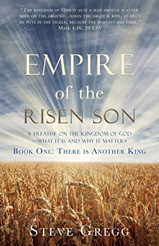 Empire of the Risen Son: A Treatise on the Kingdom of God-What it is and Why it Matters Book One: There is Another King