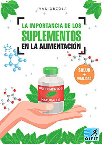 La Importancia de los Suplementos en la Alimentación: Todo sobre los suplementos alimenticios, nutricionales y deportivos. Para qué sirven, cuales son sus beneficios para la salud , vida y calidad.