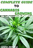 COMPLETE GUIDE TO CANNABIS GROWING: THE COMPREHENSIVE GUIDE TO CANNABIS GROWING FOR THE BEGINNERS AND DUMMIES
