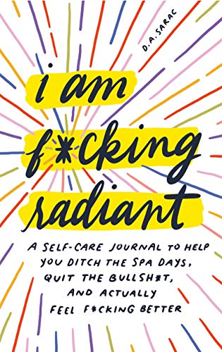 I Am F*cking Radiant: A Self-Care Journal to Help You Ditch the Spa Days, Quit the Bullsh*t, and Actually Feel F*cking Better (Calendars & Gifts to Swear By)