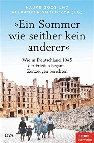 »Ein Sommer wie seither kein anderer«: Wie in Deutschland 1945 der Frieden begann – Zeitzeugen berichten - Ein SPIEGEL-BUCH