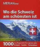MERIAN live! Reiseführer Wo die Schweiz am schönsten ist: 1000 Ausflgusziele für das ganze Jahr: Freizeit, Familie, Ferienideen