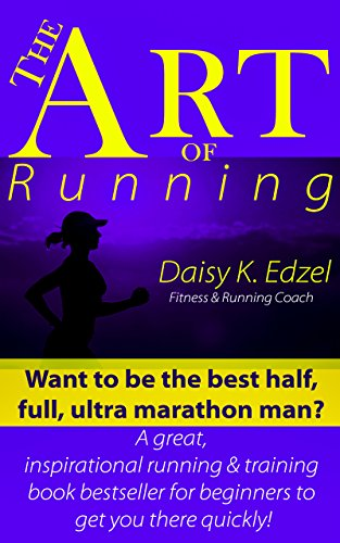 The Art of Running: Want to be the best half, full, ultra marathon man? A great, inspirational running & training book for beginners to get you there quickly! (English Edition)