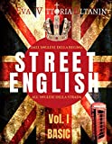 STREET ENGLISH  Vol I - BASIC: Dall'inglese della Regina all'inglese della strada: impara l'inglese parlato come non lo insegnano a scuola